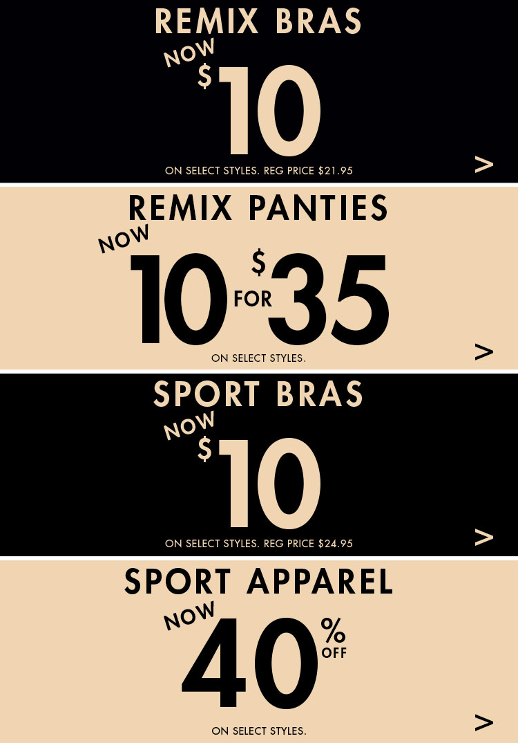 Remix Bras. Now $10. On select styles. Reg price $21.95. Remix Panties now 8 for $30.95. On select styles. Sports bras now $15. On select styles. Reg price $24.95. Sport Apparel now 40% off. On select styles.