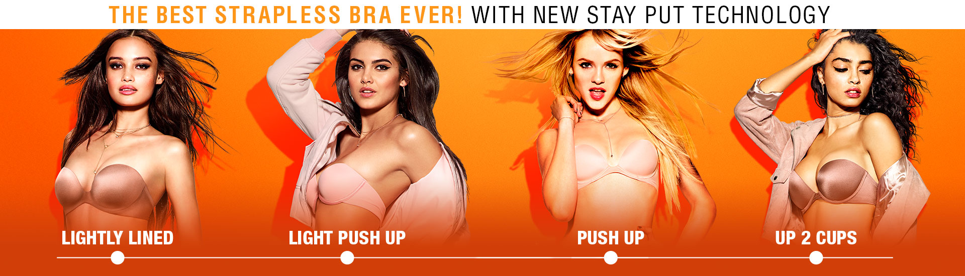 The best strapless bra ever. With all new stay put technology. Light lined. My customized. Push up. Up 2 cups.