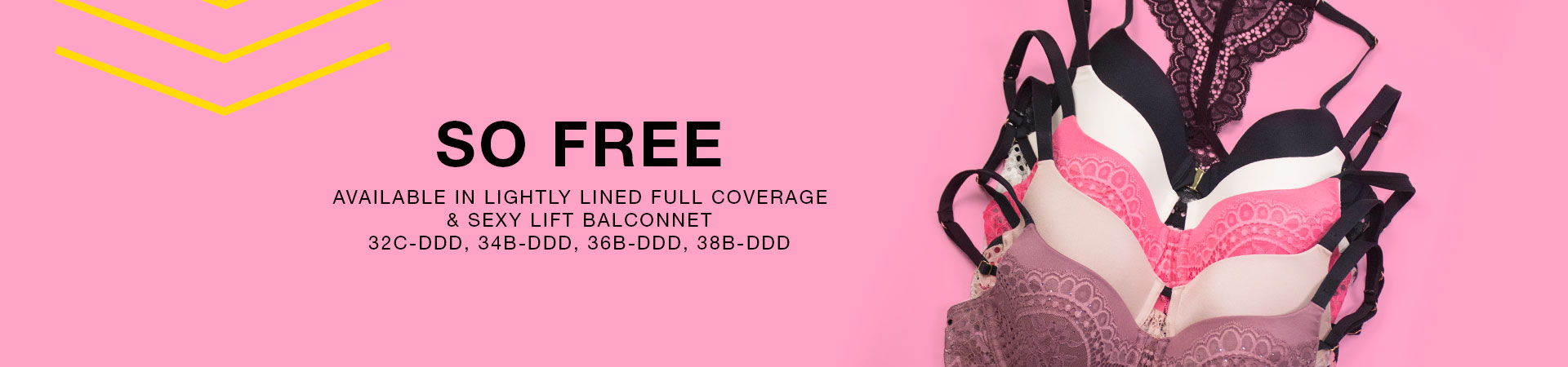 So Free. Available in lightly lined full coverage & sexy lift balconnet. 32C-DDD, 34B-DDD, 36B-DDD, 38B-DDD.