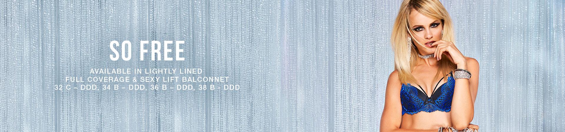 So Free. Available in lightly lined full coverage & sexy lift balconnet. 32C-DDD, 34B-DDD, 36B-DDD, 38B-DDD