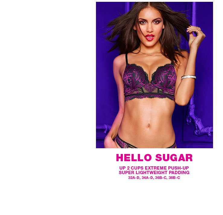 Hello Sugar. Up 2 cups extreme push-up. Super lightweight padding. 32A-D, 34A-D, 36B-C, 38B-C.