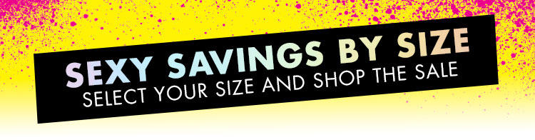 Sexy savings by size. Select your size and shop the sale.