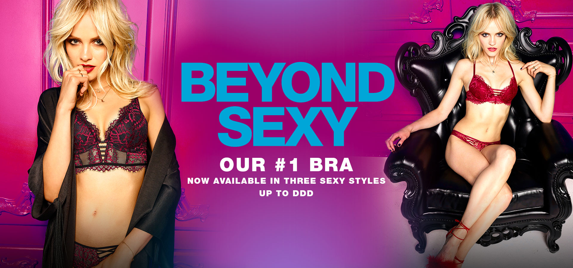 Beyond Sexy. Our #1 bra. Now available in three sexy styles. Up to DDD.