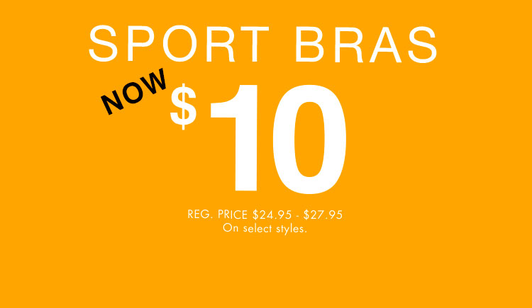 Sport bras. Now $10. Reg. price $24.95 - $27.95. Sll Sports Bras.