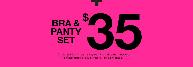 Bra & panty set $35. On select bra & panty styles. Excludes markdowns & Feather-lite bras. Single priced as marked.