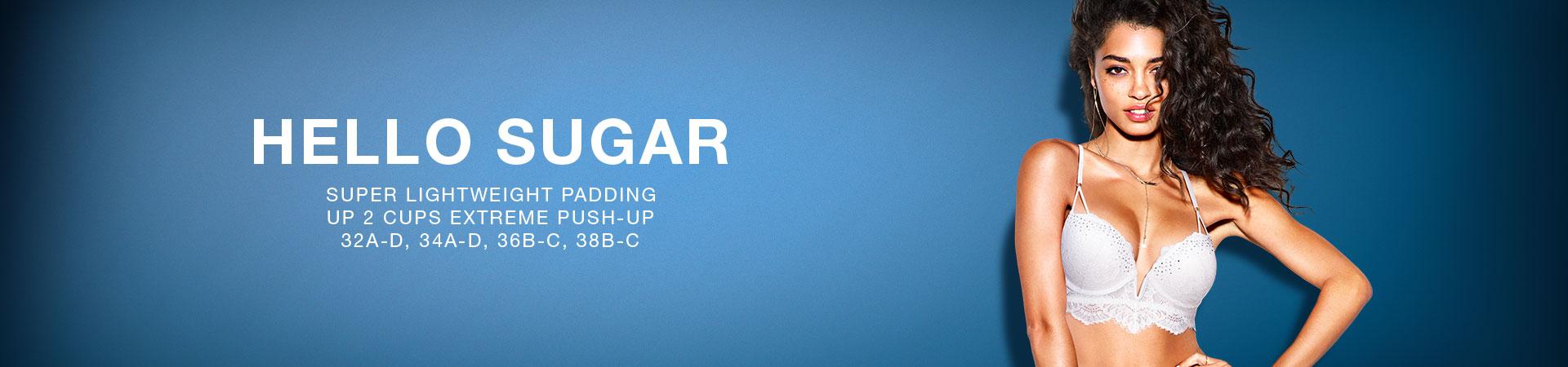 Hello Sugar. Super lightweight padding. Up 2 cups extreme push-up. 32A-D, 34A-D, 36B-C, 38B-C.