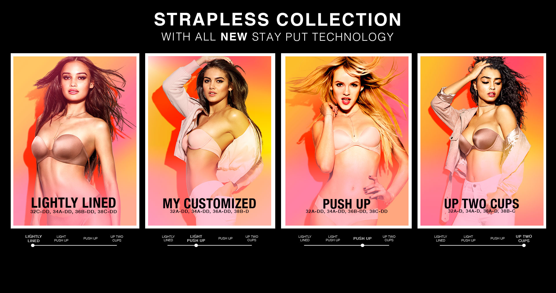 Strapless Collection. With all NEW stay put technology. Lightly lined 32C-DD, 34A-DD, 36B-DD, 38C-DD. Lightly lined. My customized 32A-DD, 34A-DD, 36A-DD, 38B-D. My Customized. Push up 32A-DD, 34A-DD, 36B-DD, 38C-DD. Push up. Up two cups. 32A-D, 34A-D, 36A-D, 38B-C.