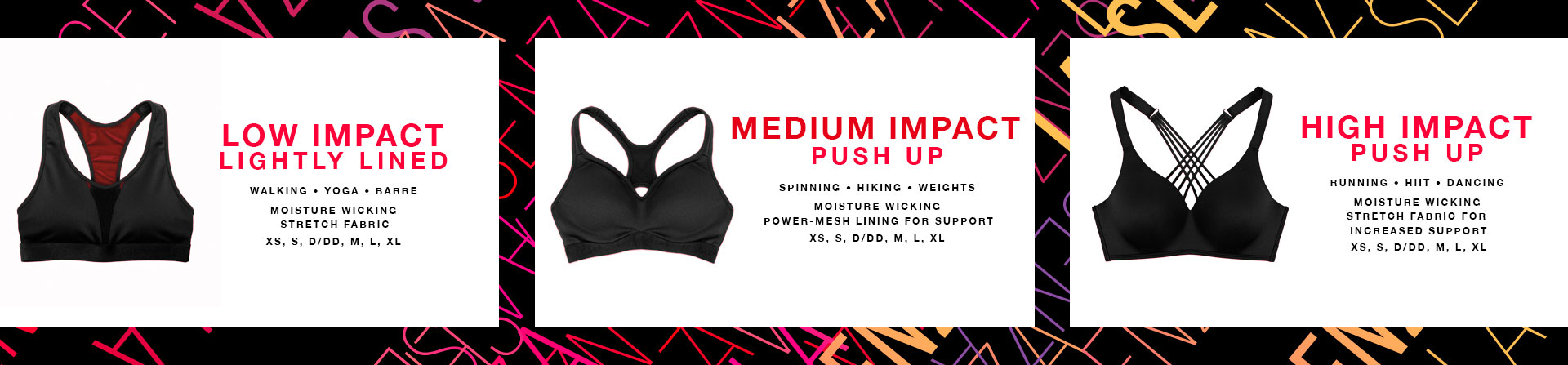 Low Impact - Lightly lined. Walking, Yoga, Barre. Moisture wicking stretch fabric. XS, S, D/DD, M, L, XL. Medium Impact - Push up. Spinning, Hiking, Weights. Moisture wicking power-mesh lining for support. XS, S, D/DD, M, L, XL. High impact push up. Running, hiit, dancing. Moisture wicking stretch fabric for increased support. XS, S, D/DD, M, L, XL.