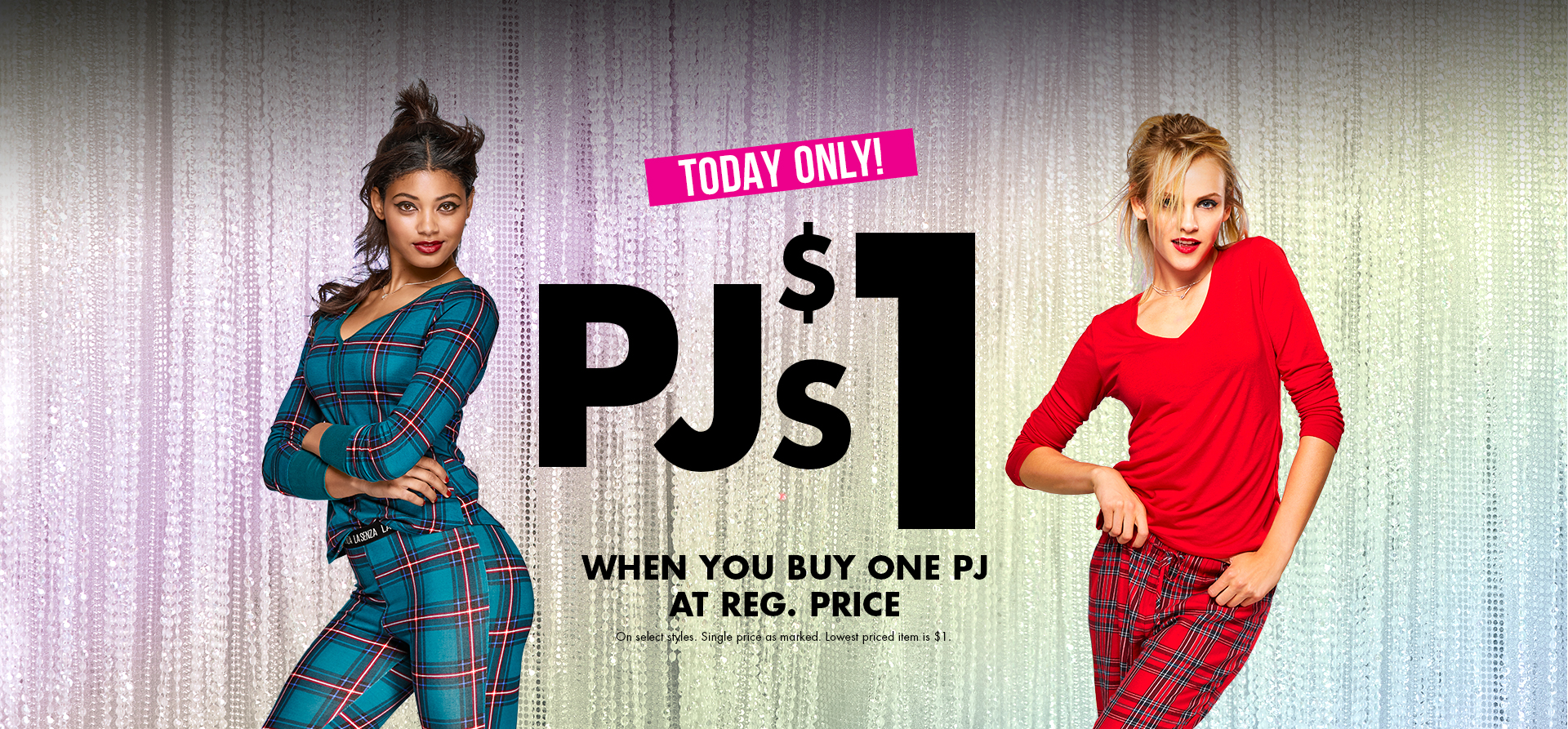 Today only! Bras $25 EACH. On select styles. Excludes feather-lite bras. Pjs $1 When you buy a pj at reg. price. On select styles. Single price as marked.