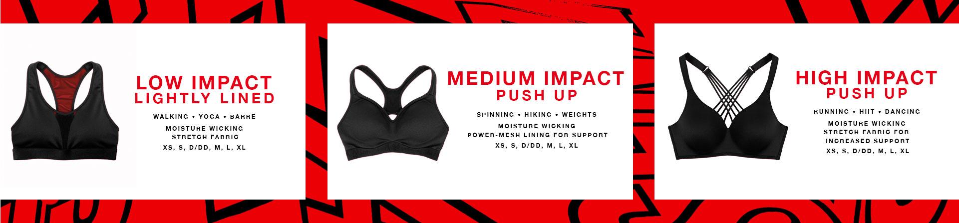 Low Impact - Lightly lined. Walking, Yoga, Barre. Moisture wicking stretch fabric. XS, S, D/DD, M, L, XL. Medium Impact - Push up. Spinning, Hiking, Weights. Moisture wicking power-mesh lining for support. XS, S, D/DD, M, L, XL.