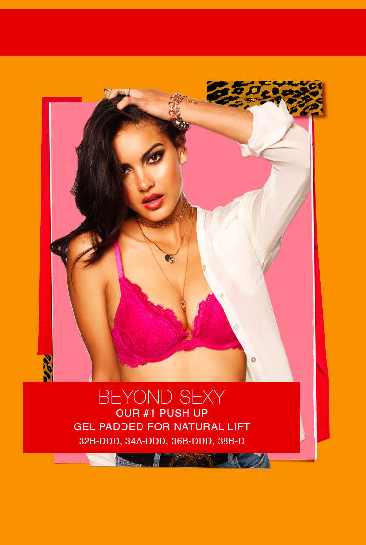 Beyond Sexy. Our #1 push up gel padded for natural lift. 32B-DDD, 34A-DDD, 36B-DDD, 38B-D.