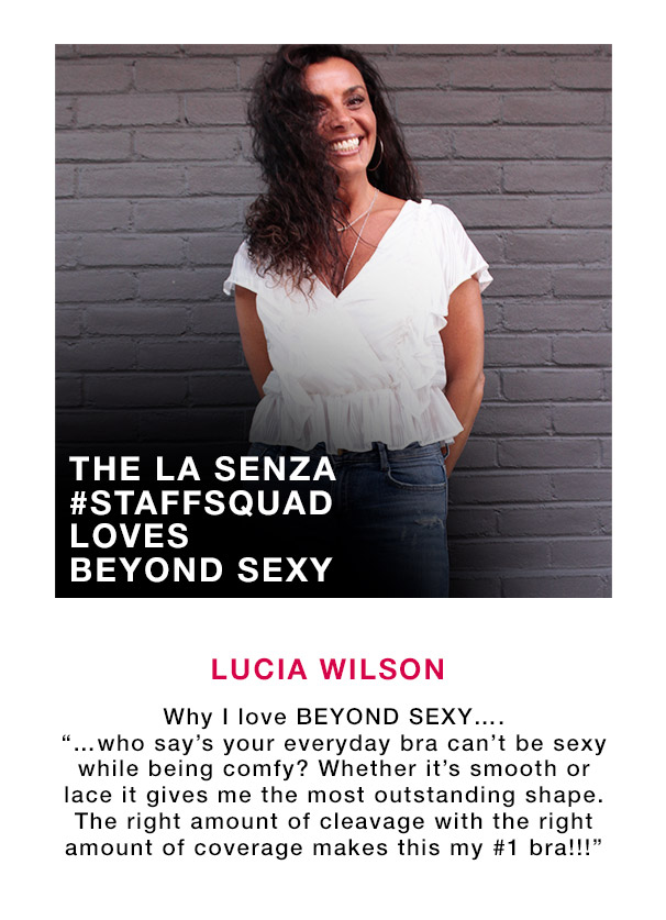 Lucia wilson. Why I love Beyond Sexy... '...who say's your everyday bra can't be sexy while being comfy? Wether it's smooth or lace it gives me the most outstanding shape. The right amount of cleavage with the right amount of coverage makes this my #1 bra!!!' The La Senza #Staffsquad loves beyond sexy.