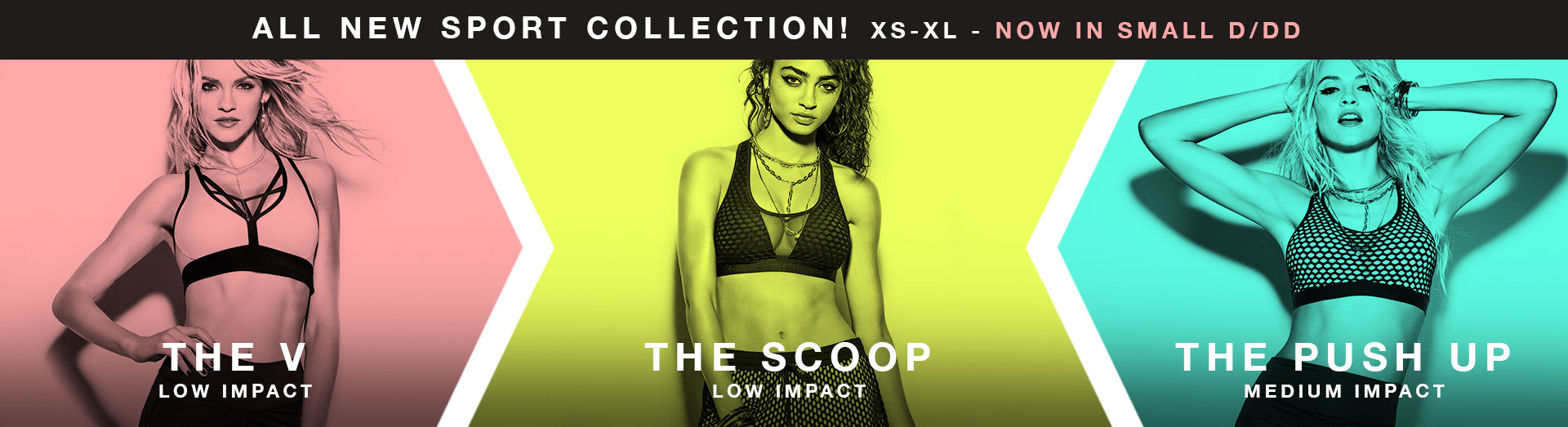 All new sport collection! XS - XL - Now in small D/DD. The V. Low impact. The scoop. Low impact. The push up. Medium impact.