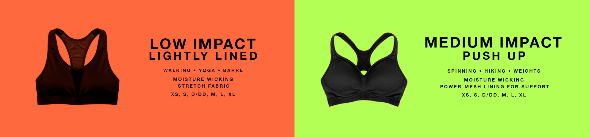 Low impact lightly lined. Walking, yoga, barre. Moisture wicking stretch fabric. XS, S, D/DD, M, L, XL. Medium impact. Push up. Spinning, hiking, weights. Moisture wicking power-mesh lining for support.
