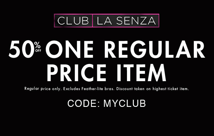 Club la senza. 50% off one regular price item. Regular price only. Excludes feather-lite bras. Discount taken on highest ticket items. Code: MYCLUB. Club la senza.