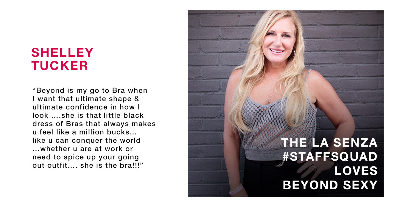 Shelley Tucker. 'Beyond is my go to Bra when I want that ultimate shape & ultimate confidence in how I look ...She is that little black dress of Bras that always makes u feel like a million bucks... like u can concour the world ...whether u are at work or need to spice up your going out outfit... she is the bra!' The La Senza #Staffsquad loves beyond sexy.